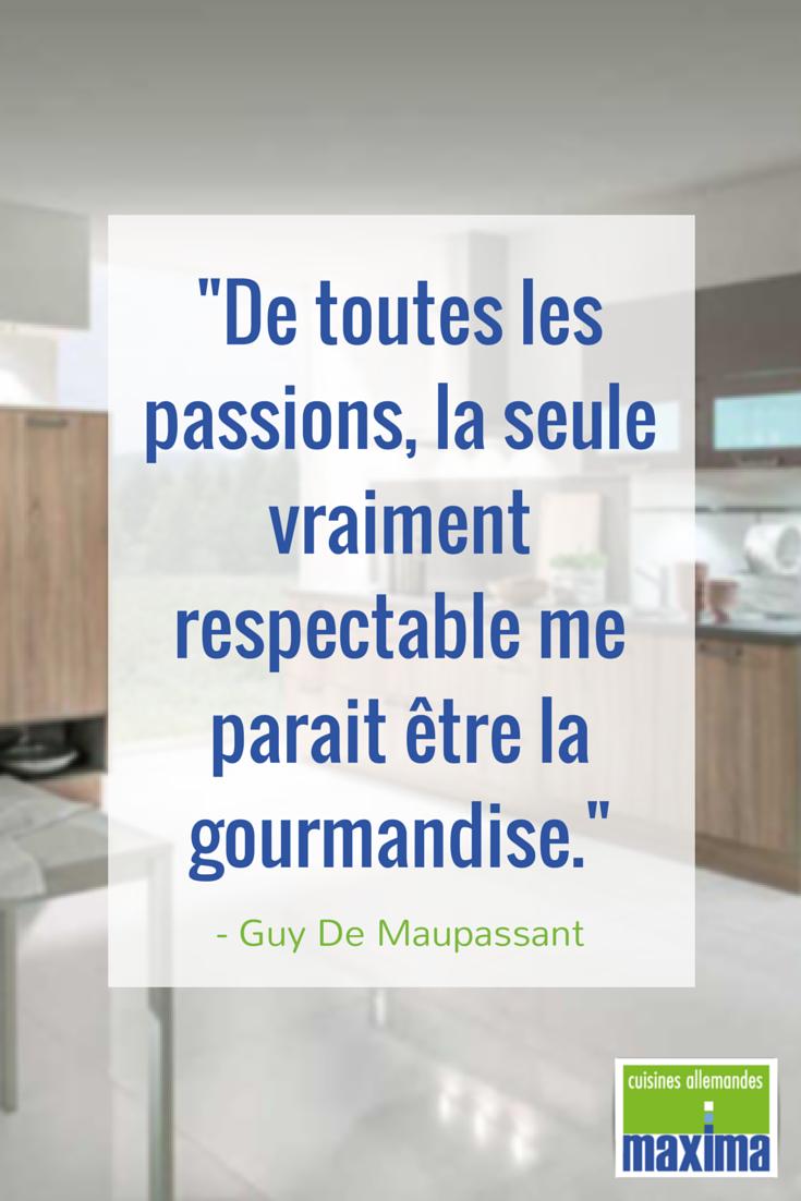"""""""De toutes les passions, la seule vraiment respectable me parait être la gourmandise."""" - Guy De Maupassant"""
